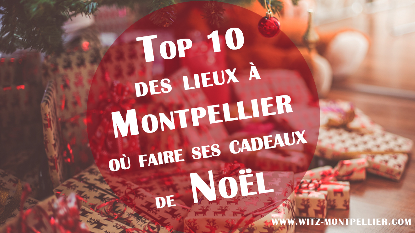Top 10 des lieux où faire ses cadeaux de Noël à Montpellier !